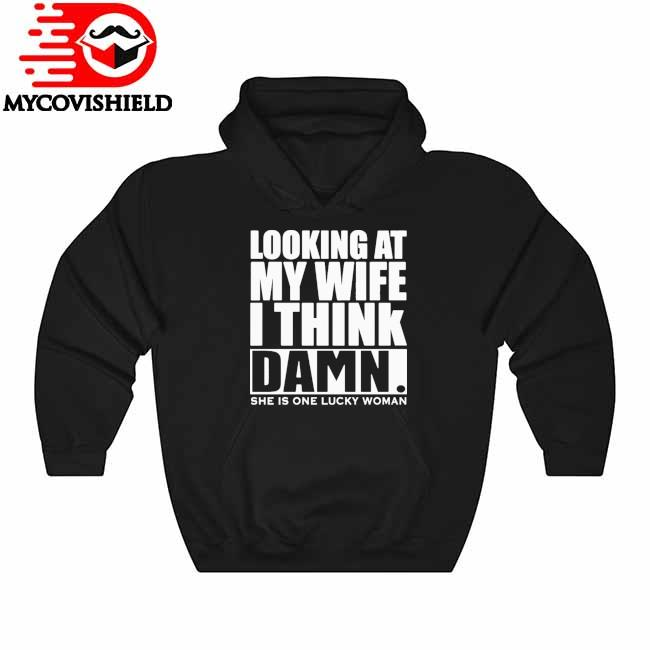 Looking At My Wife I Think Damn She Is One Lucky Woman Shirt Hoodie