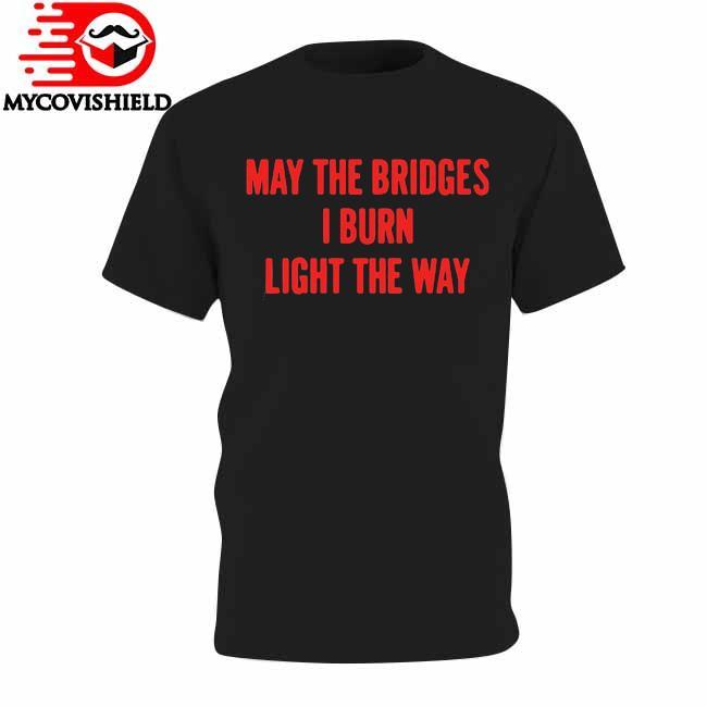 May The Bridges I Burn Light The Way shirt