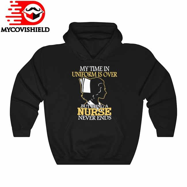 Official My time in Uniform is over but Being a Nurse never ends s Hoodie