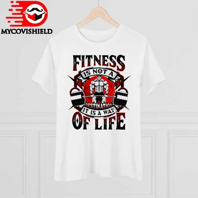 Lifting Weight Fitness is not a Destination It is a way of Life shirt
