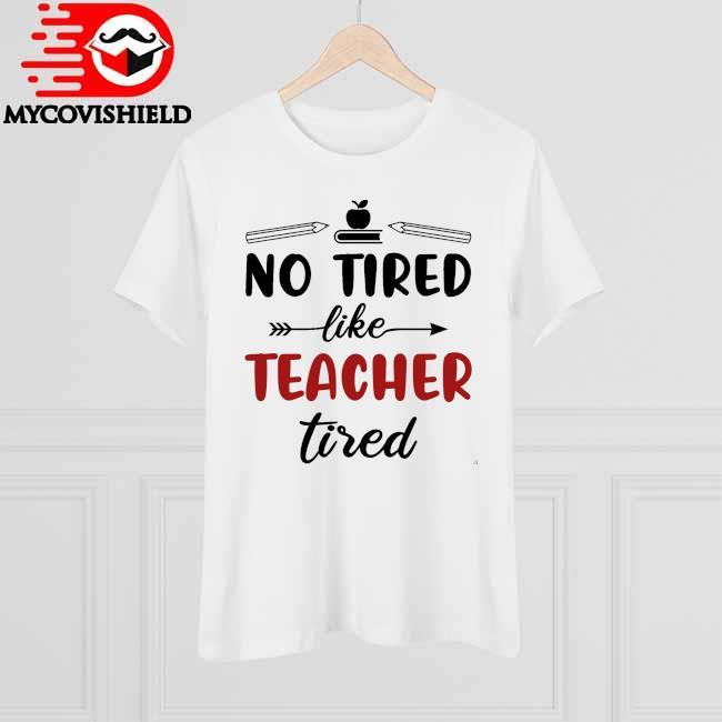 No Tired like Teacher Tired shirt