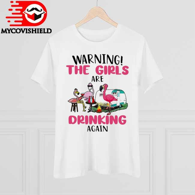 Official Flamingo Camping Warning the Girls are Drinking again shirt