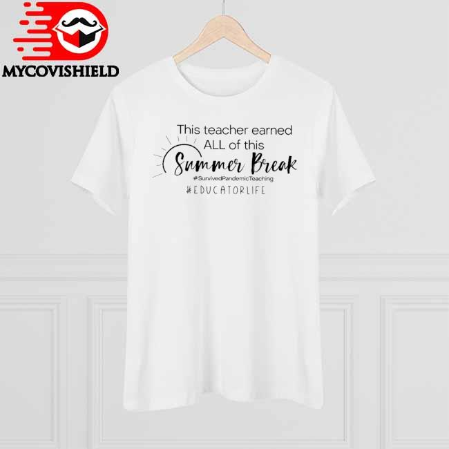 This Teacher earned all of this Summer Break #Survived Pandemic Teaching #Educator Life shirt