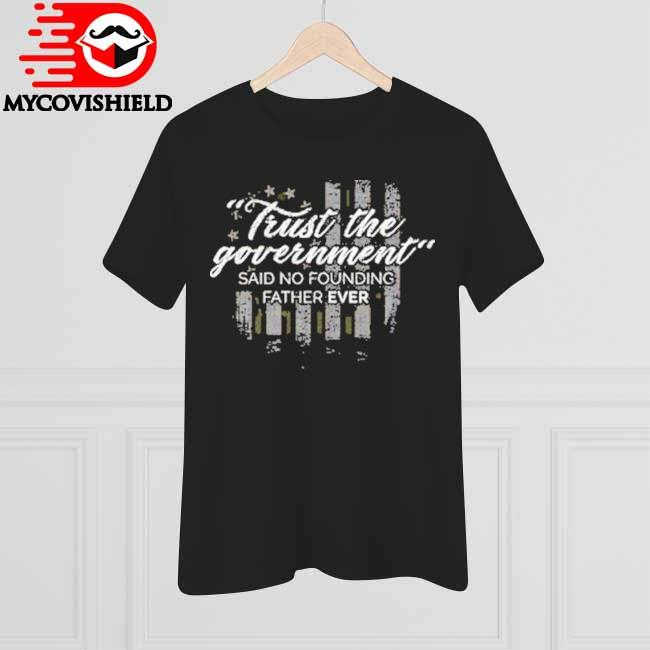 Trust the Government said no founding Father ever American flag shirt
