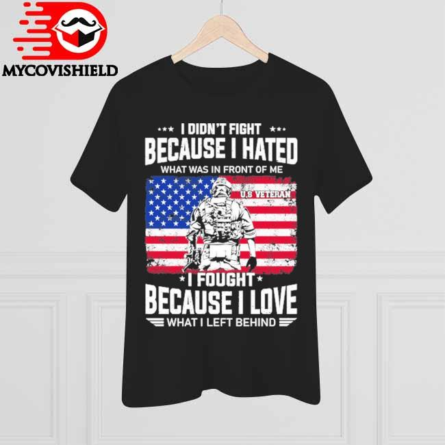 Veteran I didn't fight because I hated what was in front of me I fought because I love what I left behind American flag shirt